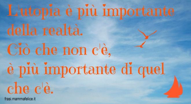 Frasi Sulla Vita Importanza Di Ideali E Utopia Frasi Mammafelice