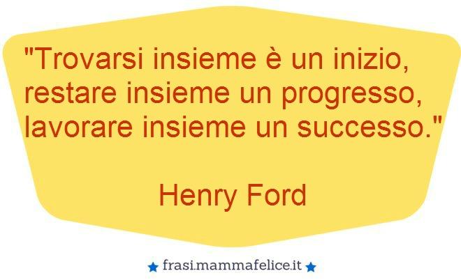 Favorito Frasi famose Henry Ford: Lavorare insieme | Frasi Mammafelice PI97